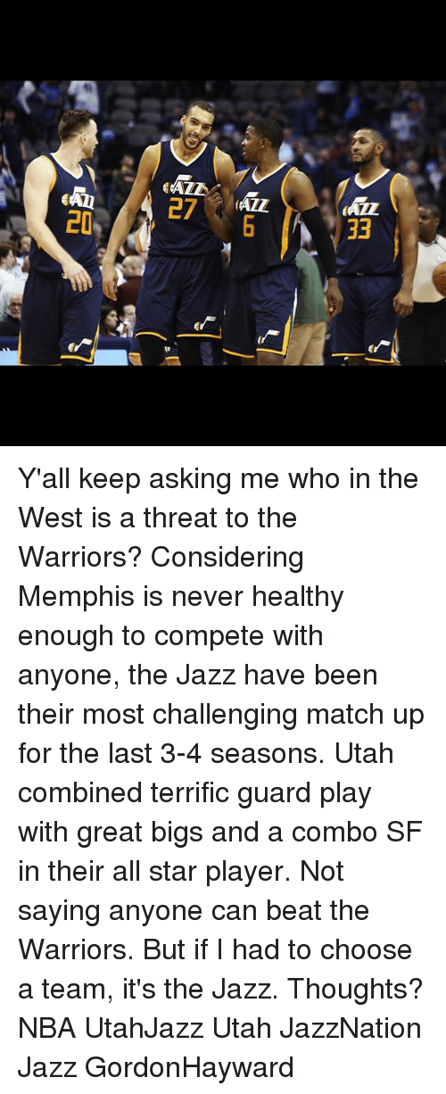 match up: </ALE  27 ALL  33  LO  qe Y'all keep asking me who in the West is a threat to the Warriors? Considering Memphis is never healthy enough to compete with anyone, the Jazz have been their most challenging match up for the last 3-4 seasons. Utah combined terrific guard play with great bigs and a combo SF in their all star player. Not saying anyone can beat the Warriors. But if I had to choose a team, it's the Jazz. Thoughts? NBA UtahJazz Utah JazzNation Jazz GordonHayward