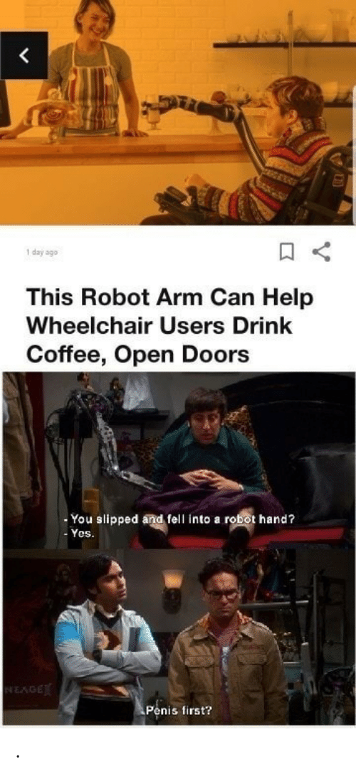 slipped: <  day ago  This Robot Arm Can Help  Wheelchair Users Drink  Coffee, Open Doors  You slipped and fell into a robot hand?  Yos.  NEAGE  Penis first? .