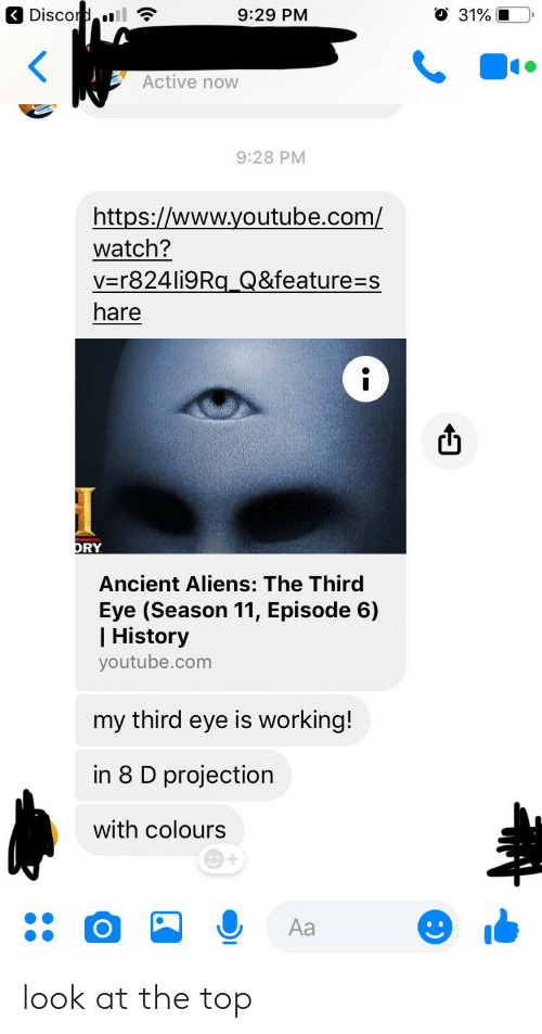 Ancient Aliens: < Discord.ll ?  O 31%  9:29 PM  Active now  9:28 PM  https://www.youtube.com/  watch?  V=r824li9Rq_Q&feature=s  hare  ORY  Ancient Aliens: The Third  Eye (Season 11, Episode 6)  | History  youtube.com  my third eye is working!  in 8 D projection  with colours  Aa look at the top