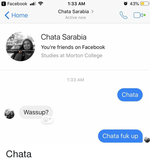Chata: < Facebook .ll  1:33 AM  Chata Sarabia >  Active now  43%  Home  Chata Sarabia  You're friends on Facebook  Studies at Morton College  f you aint making me this happy ion want,youru  1:33 AM  Chata  Wassup?  Chata fuk up Chata