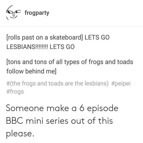 Types of Frogs: < frogparty  [rolls past on a skateboard] LETS GO  [tons and tons of all types of frogs and toads  follow behind me]  #(the frogs and toads are the lesbians) Someone make a 6 episode BBC mini series out of this please.