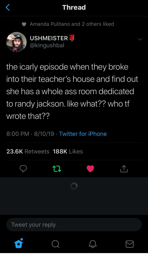 randy: <  Thread  Amanda Pulitano and 2 others liked  USHMEISTER  @kingushbal  the icarly episode when they broke  into their teacher's house and find out  she has a whole ass room dedicated  to randy jackson. like what?? who tf  wrote that??  8:00 PM 8/10/19 Twitter for iPhone  23.6K Retweets 188K Likes  Tweet your reply  Σ