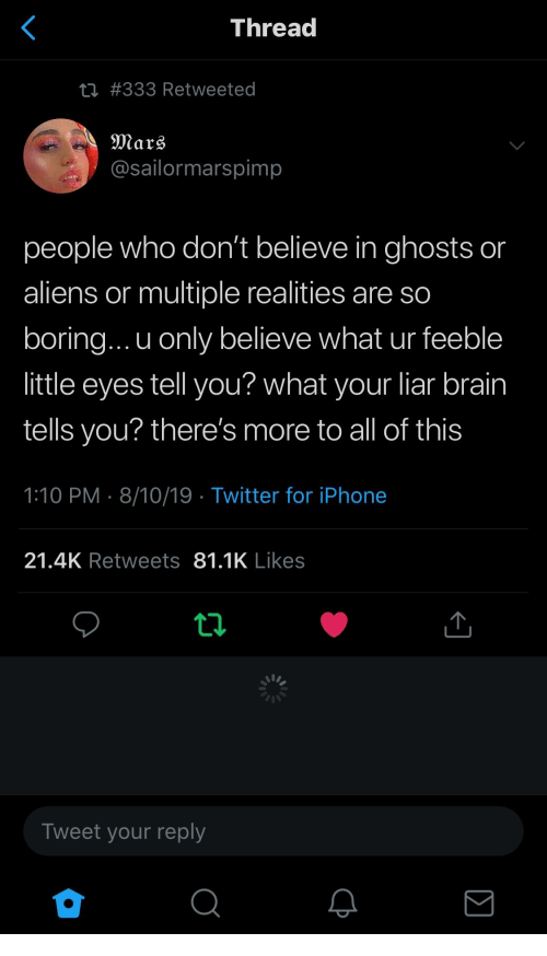 ghosts: <  Thread  ti #333 Retweeted  Mars  @sailormarspimp  people who don't believe in ghosts or  aliens or multiple realities are so  boring... u only believe what ur feeble  little eyes tell you? what your liar brain  tells you? there's more to all of this  1:10 PM 8/10/19 Twitter for iPhone  21.4K Retweets 81.1K Likes  ti  Tweet your reply  Σ