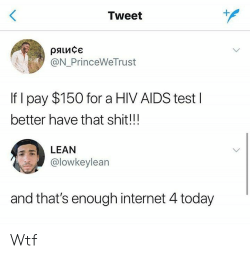 aids: <  Tweet  ряисє  @N_PrinceWeTrust  If I pay $150 for a HIV AIDS testI  better have that shit!!!  LEAN  @lowkeylean  and that's enough internet 4 today Wtf