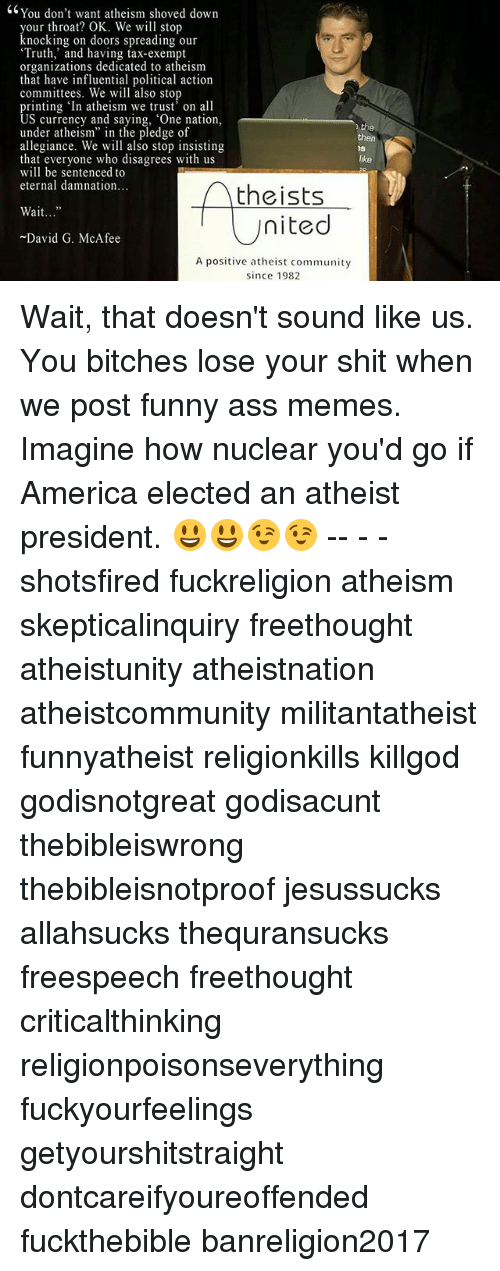 """funny ass memes: <6You don't want atheism shoved down  your throat? OK. We will stop  knocking on doors spreading our  Truth,' and having tax-exempt  organizations dedicated to atheism  that have influential political action  committees. We will also stop  printing 'In atheism we trus' on all  US currency and saying, One nation,  under atheism"""" in the pledge of  allegiance. We will also stop insisting  that everyone who disagrees with us  will be sentenced to  eternal damnation  the  then  ike  Atheists  nited  Wait..""""  David G. McAfee  A positive atheist community  since 1982 Wait, that doesn't sound like us. You bitches lose your shit when we post funny ass memes. Imagine how nuclear you'd go if America elected an atheist president. 😃😃😉😉 -- - - shotsfired fuckreligion atheism skepticalinquiry freethought atheistunity atheistnation atheistcommunity militantatheist funnyatheist religionkills killgod godisnotgreat godisacunt thebibleiswrong thebibleisnotproof jesussucks allahsucks thequransucks freespeech freethought criticalthinking religionpoisonseverything fuckyourfeelings getyourshitstraight dontcareifyoureoffended fuckthebible banreligion2017"""