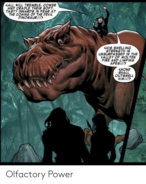 smelling: <ALL WILL TREMBLE, COWER  AND CRADLE THEIR SOFT  TASTY INNARDS IN FEAR AT  THE COMING OF THE DEVIL  DINOSAUR!  KHIS SMELLING  STRENG TH IS  UNSURPASSED IN THE  VALLEY OF MOLTEN  FIRE AND LIMPING  APES!!!  NONE  SHALL  OUTSMELL  HIM!!!  m Olfactory Power