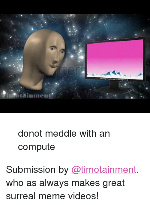"""Meme Videos: <blockquote><p>donot meddle with an compute</p></blockquote><p>Submission by <a class=""""tumblelog"""" href=""""https://tmblr.co/mKE7xAW49mfh0gMlnQAhV-g"""">@timotainment</a>, who as always makes great surreal meme videos!</p>"""
