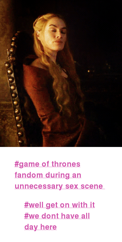 """Game of Thrones: <blockquote> <p><strong><a href=""""http://f"""">#game of thrones fandom during an unnecessary sex scene</a></strong></p> <blockquote> <div> <p><strong><a href=""""http://f"""">#well get on with it #we dont have all day here</a></strong></p> </div> </blockquote> </blockquote>"""