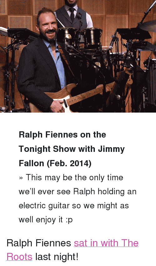 """The Tonight Show with Jimmy Fallon: <blockquote> <p><strong><small>Ralph Fiennes on the Tonight Show with Jimmy Fallon (Feb. 2014)</small></strong></p> <p><small>» This may be the only time we'll ever see Ralph holding an electric guitar so we might as well enjoy it :p</small></p> </blockquote> <p>Ralph Fiennes <a href=""""https://www.youtube.com/watch?v=wW-zRu3AyiY&amp;list=UU8-Th83bH_thdKZDJCrn88g&amp;feature=c4-overview"""" title=""""sat in with The Roots"""" target=""""_blank"""">sat in with The Roots</a> last night!</p>"""