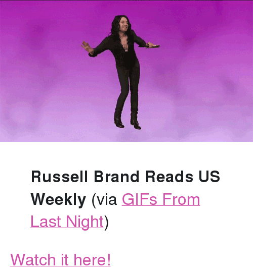 """Russell Brand: <blockquote> <p><strong>Russell Brand Reads US Weekly</strong> (via <a href=""""http://gifsfln.tumblr.com/"""" target=""""_blank"""">GIFs From Last Night</a>)</p> </blockquote> <p><a href=""""http://youtu.be/UeXZeevGF4U"""" target=""""_blank"""">Watch it here!</a></p>"""