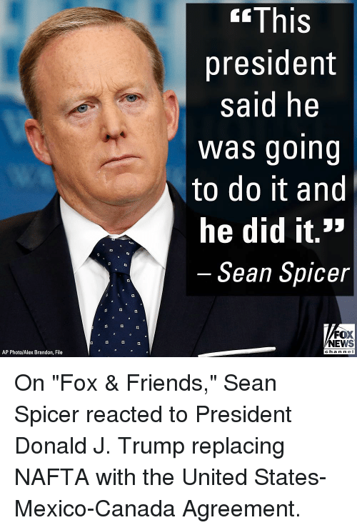 """fox & friends: <fThis  president  said he  Was going  to do it and  he did it.>  Sean Spicer  FOX  NEWS  AP Photo/Alex Brandon, File  chan ne On """"Fox & Friends,"""" Sean Spicer reacted to President Donald J. Trump replacing NAFTA with the United States-Mexico-Canada Agreement."""