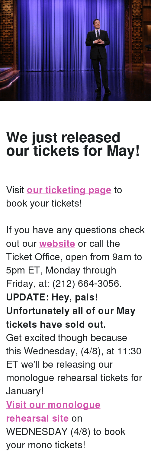 "The Tonight Show Starring Jimmy Fallon: <h2><b><br/></b><b>We just released our tickets for May!</b></h2><p><b><br/></b>Visit <b><a href=""http://www.showclix.com/event/thetonightshowstarringjimmyfallon"" target=""_blank"">our ticketing page</a></b> to book your tickets!</p><p><br/>If you have any questions check out our <b><a href=""http://www.nbc.com/the-tonight-show/blogs/113111"" target=""_blank"">website</a></b> or call the Ticket Office, open from 9am to 5pm ET, Monday through Friday, at: (212) 664-3056.</p><p><b>UPDATE: Hey, pals! Unfortunately all of our May tickets have sold out. </b></p><p>Get excited though because this Wednesday, (4/8), at 11:30 ET we'll be releasing our monologue rehearsal tickets for January! </p><p><b><a href=""http://fallon.1iota.com/show/353/The-Tonight-Show-starring-Jimmy-Fallon"" target=""_blank"">Visit our monologue rehearsal site</a></b> on WEDNESDAY (4/8) to book your mono tickets! </p>"