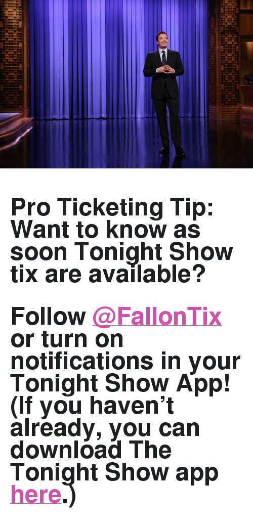 "The Tonight Show Starring Jimmy Fallon: <h2>Pro Ticketing Tip: Want to know as soon Tonight Show tix are available?</h2><h2>Follow <a href=""https://twitter.com/FallonTix"" target=""_blank"">@FallonTix</a> or turn on notifications in your Tonight Show App! (If you haven't already, you can download The Tonight Show app <a href=""http://www.nbc.com/the-tonight-show/blog/download-the-tonight-show-starring-jimmy-fallon-app/1086"" target=""_blank"">here</a>.)</h2>"