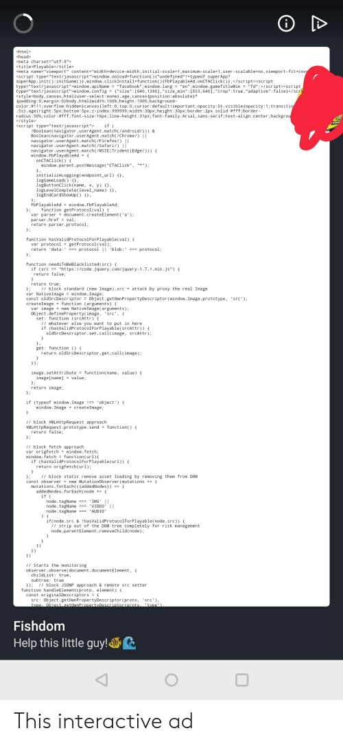 """tml: <html>  <head>  <meta charset=""""utf- 8"""">  <title Playable</title>  <meta name""""viewport"""" content= """"width=device-width, initial - scale=1,maximum - scale=1 , user-scalable=no , viewport - fit=covg  <script type  Mne""""text/javascript"""">window.apiName =""""facebook"""" ; window. lang = """"en"""" ; window. gameTitleMin = """"fd"""";</script><script  type-""""text/javascript"""">window.config = {""""size"""" : [640,1390] , """"size_min"""" : [853,640], """"crop"""" : true , """"adaptive"""" : false}</scrl  <style body, canvas, html{user-select : none.age, canvas {position : absolute}*  padding:0;margin : 0}body , h tml {width : 100% ; height:100 %; background -  color #111 overflow: hidden canvas{left : 0; top : 0; cursor : default ! important;opacity:0.visible{opacity: 1;transitio  .5s} . age{right:5px; bottom: 5px; z -index : 999999; width : 30px; height : 30px; border:2px solid #fff; border -  radius:50%; color: #fff; font -size: 16px; line-height:31px; font-family : Arial , sans-serif; text-align:center;backgrou  </style>  <script type""""text/javascript"""">  t""""window.onload=funct  f""""undefined  it () : initGame ( ),window. clickInstall=function(){FbPlayableAd.onCTAClick();</script><script  if  ! Boolean(navigator.userAgent.match( /android/i)) &  Boolean (navigator.userAgent.match(/Chrome/) 