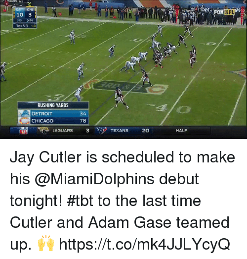 Jay Cutler: <i  OXNFL  10 3  RD 5:44  BRD &3 :10  Bil  RUSHING YARDS  DETROIT  CHICAGO  34  78  NFL  JAGUARS  3  TEXANS 20  HALF Jay Cutler is scheduled to make his @MiamiDolphins debut tonight!  #tbt to the last time Cutler and Adam Gase teamed up. 🙌 https://t.co/mk4JJLYcyQ