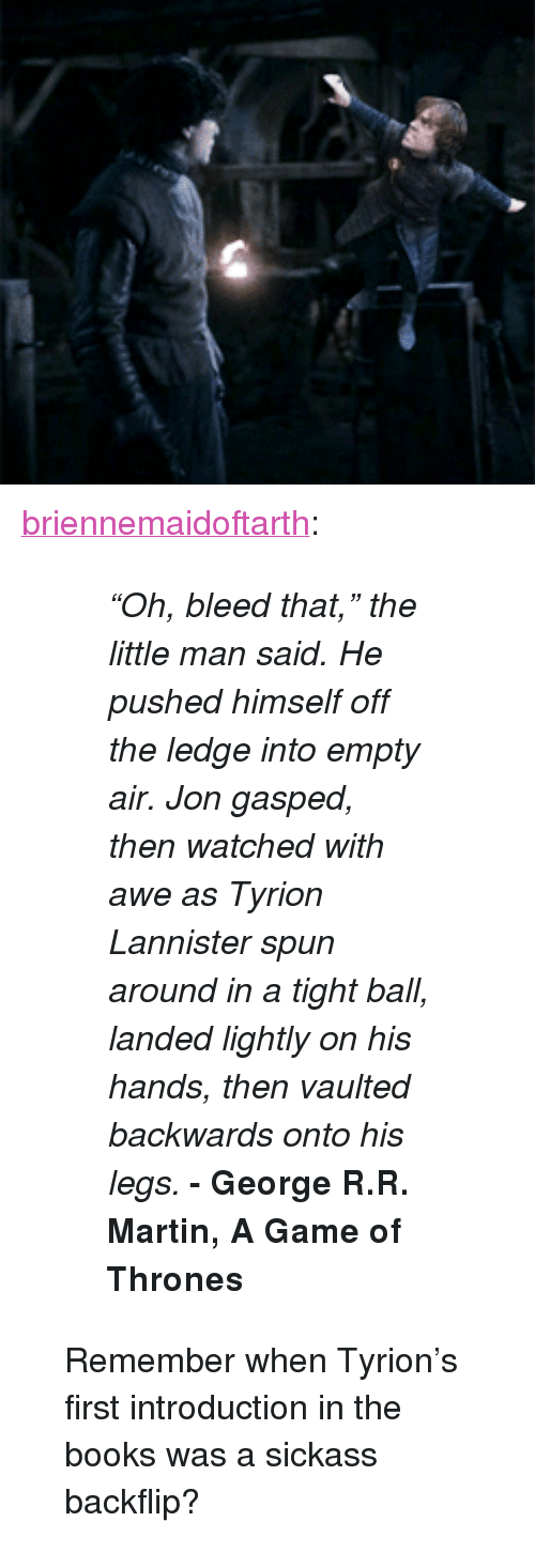 """Game of Thrones: <p><a class=""""tumblr_blog"""" href=""""http://briennemaidoftarth.tumblr.com/post/63724567437/oh-bleed-that-the-little-man-said-he-pushed"""">briennemaidoftarth</a>:</p> <blockquote> <blockquote> <p><em>&ldquo;Oh, bleed that,&rdquo; the little man said. He pushed himself off the ledge into empty air. Jon gasped, then watched with awe as Tyrion Lannister spun around in a tight ball, landed lightly on his hands, then vaulted backwards onto his legs. </em><strong>- George R.R. Martin, A Game of Thrones</strong></p> </blockquote> <p>Remember when Tyrion's first introduction in the books was a sickass backflip?</p> </blockquote>"""