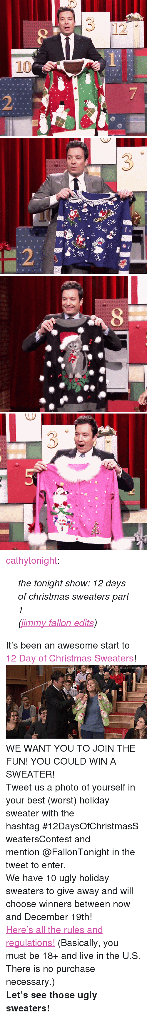 "ugly sweaters: <p><a class=""tumblr_blog"" href=""http://cathytonight.tumblr.com/post/105285898352"" target=""_blank"">cathytonight</a>:</p> <blockquote> <p><em>the tonight show: 12 days of christmas sweaters part 1</em></p> <p><em>(<a href=""http://cathytonight.tumblr.com/tagged/best+edits"" target=""_blank"">jimmy fallon edits</a>)</em></p> </blockquote> <p>It&rsquo;s been an awesome start to <a href=""https://www.youtube.com/watch?v=MZChq0bT1_0"" target=""_blank"">12 Day of Christmas Sweaters</a>! <img alt="""" src=""https://78.media.tumblr.com/082f495f9f16ad7975e41fea9532d6c7/tumblr_ngnc0shZJ31qhub34o3_r1_500.gif""/></p> <p><span>WE WANT YOU TO JOIN THE FUN! YOU COULD WIN A SWEATER! </span></p> <p>Tweet us a photo of yourself in your best (worst) holiday sweater with the hashtag <span><span>#12DaysOfChristmasSweatersContest</span> </span>and mention <span>@FallonTonight </span>in the tweet to enter. </p> <p>We have 10 ugly holiday sweaters to give away and will choose winners between now and December 19th! </p> <p><a href=""http://www.nbc.com/the-tonight-show/blogs/85391"" target=""_blank"">Here's all the rules and regulations!</a> (Basically, you must be 18+ and live in the U.S. There is no purchase necessary.)</p> <p><strong>Let&rsquo;s see those ugly sweaters! </strong></p>"