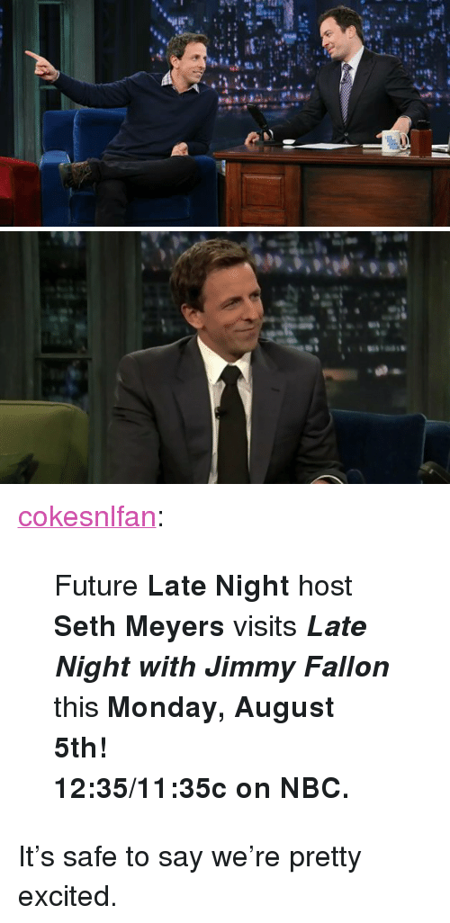 "seth meyers: <p><a class=""tumblr_blog"" href=""http://cokesnlfan.tumblr.com/post/56975166134/future-late-night-host-seth-meyers-visits-late"" target=""_blank"">cokesnlfan</a>:</p> <blockquote> <p>Future<strong> Late Night </strong>host<strong> Seth Meyers </strong>visits<strong><em> Late Night with Jimmy Fallon</em> </strong>this<strong> Monday, August 5th!</strong></p> <p><strong>12:35/11:35c on NBC.</strong></p> </blockquote> <p>It&rsquo;s safe to say we&rsquo;re pretty excited.</p>"