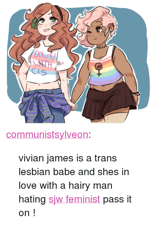 """Kym: <p><a class=""""tumblr_blog"""" href=""""http://communistsylveon.tumblr.com/post/134294593922"""">communistsylveon</a>:</p> <blockquote> <p>  vivian james is a trans lesbian babe and shes in love with a hairy man hating <a href=""""http://i1.kym-cdn.com/photos/images/original/000/799/297/9b5.jpg"""">sjw feminist</a> pass it on !<br/></p> </blockquote>"""