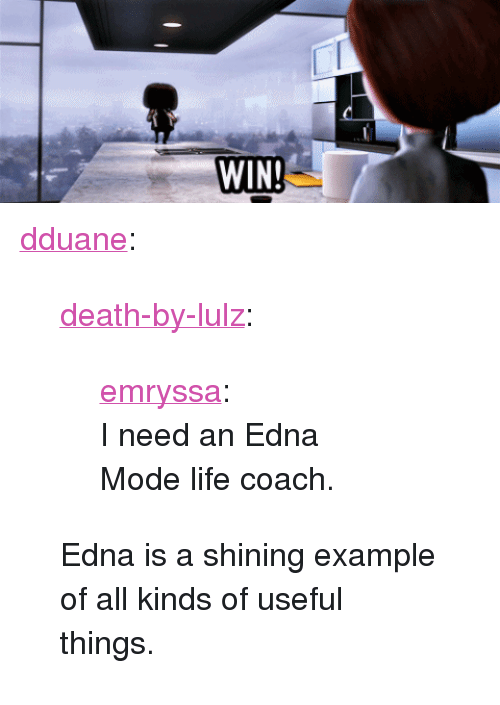 "edna mode: <p><a class=""tumblr_blog"" href=""http://dduane.tumblr.com/post/82367062774/death-by-lulz-emryssa-i-need-an-edna-mode"" target=""_blank"">dduane</a>:</p> <blockquote> <p><a class=""tumblr_blog"" href=""http://death-by-lulz.tumblr.com/post/51215155590/emryssa-i-need-an-edna-mode-life-coach"" target=""_blank"">death-by-lulz</a>:</p> <blockquote> <p><a href=""http://emryssa.tumblr.com/post/8219113292"" target=""_blank"">emryssa</a>:</p> <div> <p>I need an Edna Mode life coach.</p> </div> </blockquote> <p>Edna is a shining example of all kinds of useful things.</p> </blockquote>"