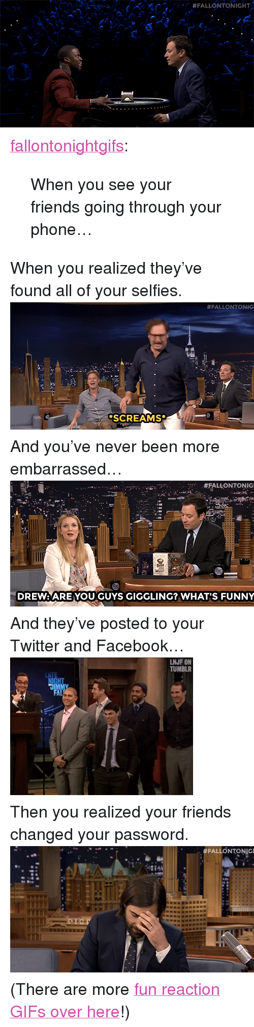 "reaction gifs: <p><a class=""tumblr_blog"" href=""http://fallontonightgifs.tumblr.com/post/108578644882/when-you-see-your-friends-going-through-your"" target=""_blank"">fallontonightgifs</a>:</p> <blockquote> <p>When you see your friends going through your phone…</p> </blockquote> <p>When you realized they&rsquo;ve found all of your selfies.<img alt="""" src=""https://78.media.tumblr.com/69faf1b399605b91836b24bc10fa18ba/tumblr_nia6pijyh91tv4k5po1_500.gif""/></p> <p>And you&rsquo;ve never been more embarrassed&hellip;<img alt="""" src=""https://78.media.tumblr.com/8e204270f1134cb36b7ae797816ec74f/tumblr_nexq41elfX1tv4k5po1_500.gif""/></p> <p>And they&rsquo;ve posted to your Twitter and Facebook&hellip;<img alt="""" src=""https://78.media.tumblr.com/83c125f3769c9b9163bf051b75480b20/tumblr_na96ztyLLY1tv4k5po1_400.gif""/></p> <p>Then you realized your friends changed your password. <img alt="""" src=""https://78.media.tumblr.com/df5c96b7fe56debfd1fd4ca8006ccbd6/tumblr_ndlaq56f161tv4k5po1_500.gif""/></p> <p>(There are more <a href=""http://fallontonightgifs.tumblr.com"" target=""_blank"">fun reaction GIFs over here</a>!) </p>"