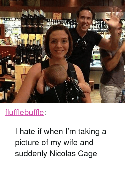"""Nicolas Cage, Target, and Tumblr: <p><a class=""""tumblr_blog"""" href=""""http://flufflebuffle.tumblr.com/post/77209523861/i-hate-if-when-im-taking-a-picture-of-my-wife-and"""" target=""""_blank"""">flufflebuffle</a>:</p> <blockquote> <p>I hate if when I'm taking a picture of my wife and suddenly Nicolas Cage</p> </blockquote>"""