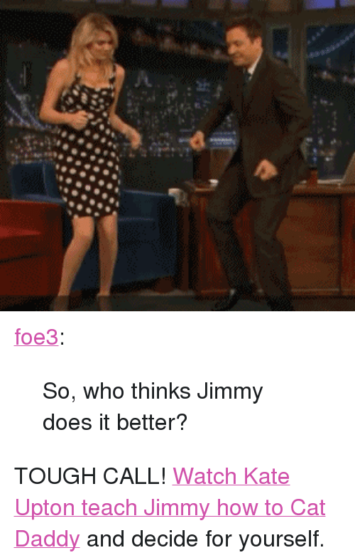"""kate upton: <p><a class=""""tumblr_blog"""" href=""""http://foe3.tumblr.com/post/25559112746/so-who-thinks-jimmy-does-it-better"""" target=""""_blank"""">foe3</a>:</p> <blockquote> <p>So, who thinks Jimmy does it better?</p> </blockquote> <p>TOUGH CALL! <a href=""""http://www.latenightwithjimmyfallon.com/video/kate-upton-6-20-12/1407147"""" target=""""_blank"""">Watch Kate Upton teach Jimmy how to Cat Daddy</a> and decide for yourself.</p>"""
