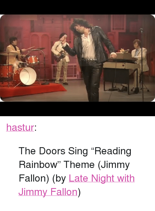 """reading rainbow: <p><a class=""""tumblr_blog"""" href=""""http://hastur.tumblr.com/post/68174216967/the-doors-sing-reading-rainbow-theme-jimmy"""" target=""""_blank"""">hastur</a>:</p> <blockquote> <p>The Doors Sing """"Reading Rainbow"""" Theme (Jimmy Fallon) (by <a href=""""http://www.youtube.com/watch?v=eBRYsAfchkY"""" target=""""_blank"""">Late Night with Jimmy Fallon</a>)</p> </blockquote>"""
