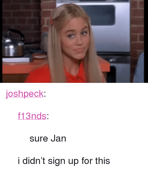 """Sure Jan: <p><a class=""""tumblr_blog"""" href=""""http://joshpeckofficial.com/post/108332105898/f13nds-sure-jan-i-didnt-sign-up-for-this"""">joshpeck</a>:</p><blockquote> <p><a class=""""tumblr_blog"""" href=""""http://f13nds.tumblr.com/post/108229635040/sure-jan"""">f13nds</a>:</p> <blockquote> <p>sure Jan</p> </blockquote> <p>i didn't sign up for this</p> </blockquote>"""