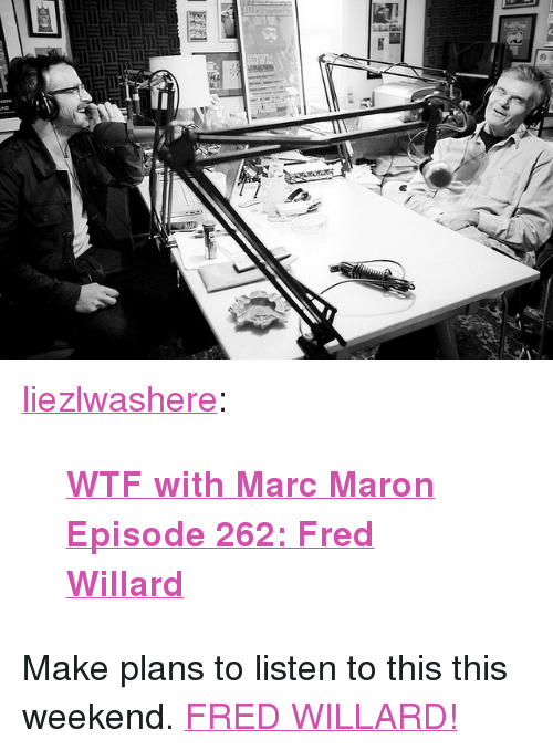 """fred willard: <p><a class=""""tumblr_blog"""" href=""""http://liezlwashere.com/post/19405168512/wtf-with-marc-maron-episode-262-fred-willard"""" target=""""_blank"""">liezlwashere</a>:</p> <blockquote> <p><strong><a href=""""http://www.wtfpod.com/podcast/episodes/episode_262_-_fred_willard"""" target=""""_blank"""">WTF with Marc Maron Episode 262: Fred Willard</a></strong></p> </blockquote> <p>Make plans to listen to this this weekend. <a href=""""http://www.latenightwithjimmyfallon.com/video/fred-willard-interview-1410/1190137"""" target=""""_blank"""">FRED WILLARD!</a></p>"""