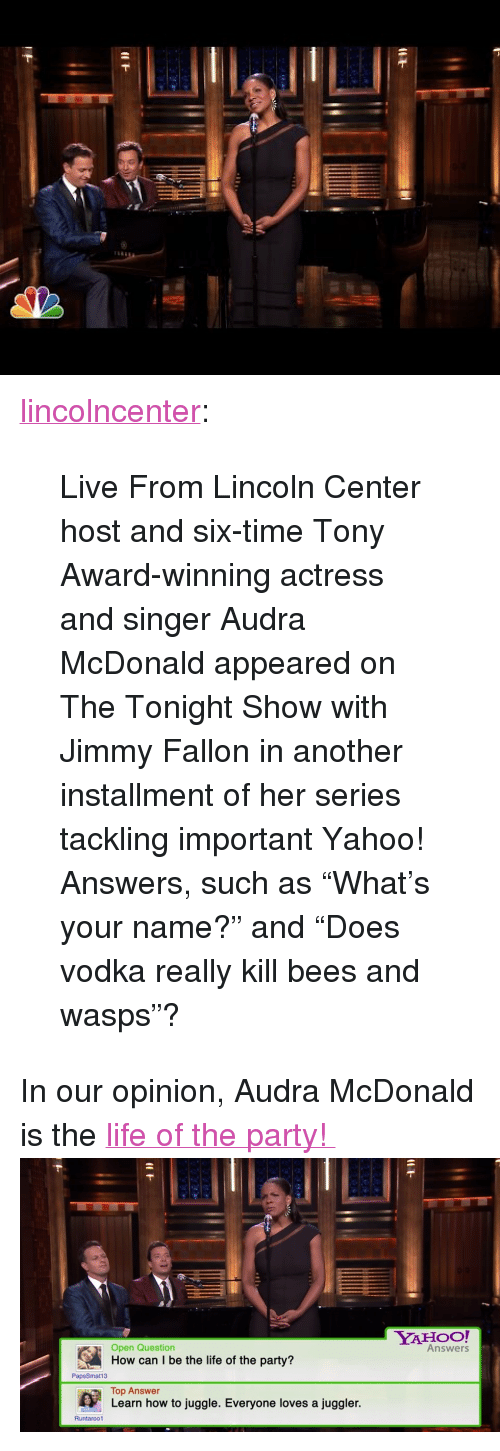 """The Tonight Show with Jimmy Fallon: <p><a class=""""tumblr_blog"""" href=""""http://lincolncenter.tumblr.com/post/92735337575/live-from-lincoln-center-host-and-six-time-tony"""" target=""""_blank"""">lincolncenter</a>:</p> <blockquote> <p>Live From Lincoln Center host and six-time Tony Award-winning actress and singer Audra McDonald appeared on The Tonight Show with Jimmy Fallon in another installment of her series tackling important Yahoo! Answers, such as """"What's your name?"""" and """"Does vodka really kill bees and wasps""""?</p> </blockquote> <p>In our opinion, Audra McDonald is the <a href=""""https://www.youtube.com/watch?v=JFmKtS_dM5E&amp;index=3&amp;list=UU8-Th83bH_thdKZDJCrn88g"""" target=""""_blank"""">life of the party!</a><img alt="""""""" src=""""https://78.media.tumblr.com/b92f623d2b8b339d8e0c522300765553/tumblr_n97qxdTBEn1qhub34o6_500.png""""/></p>"""
