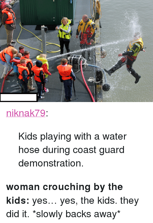 "Coast Guard: <p><a class=""tumblr_blog"" href=""http://niknak79.tumblr.com/post/49191848208/kids-playing-with-a-water-hose-during-coast-guard"">niknak79</a>:</p> <blockquote> <p>Kids playing with a water hose during coast guard demonstration.</p> </blockquote> <p><strong>woman crouching by the kids:</strong> yes&hellip; yes, the kids. they did it. *slowly backs away*</p>"