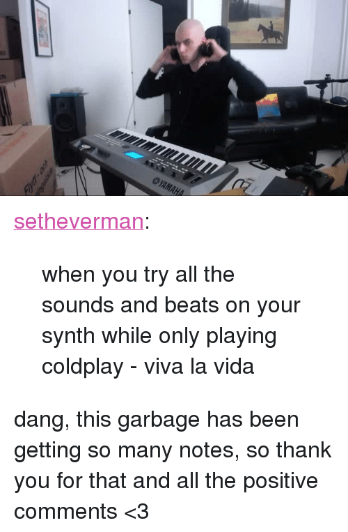 "viva la vida: <p><a class=""tumblr_blog"" href=""http://setheverman.tumblr.com/post/138105207523"">setheverman</a>:</p> <blockquote> <p>when you try all the sounds and beats on your synth while only playing coldplay - viva la vida</p> </blockquote>  <p>dang, this garbage has been getting so many notes, so thank you for that and all the positive comments &lt;3</p>"