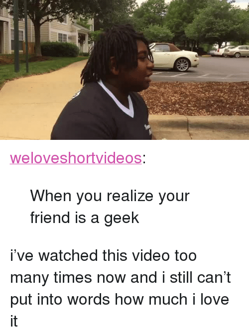"too many times: <p><a class=""tumblr_blog"" href=""http://weloveshortvideos.tumblr.com/post/118981813412"">weloveshortvideos</a>:</p> <blockquote> <p>When you realize your friend is a geek</p> </blockquote>  <p>i've watched this video too many times now and i still can't put into words how much i love it</p>"