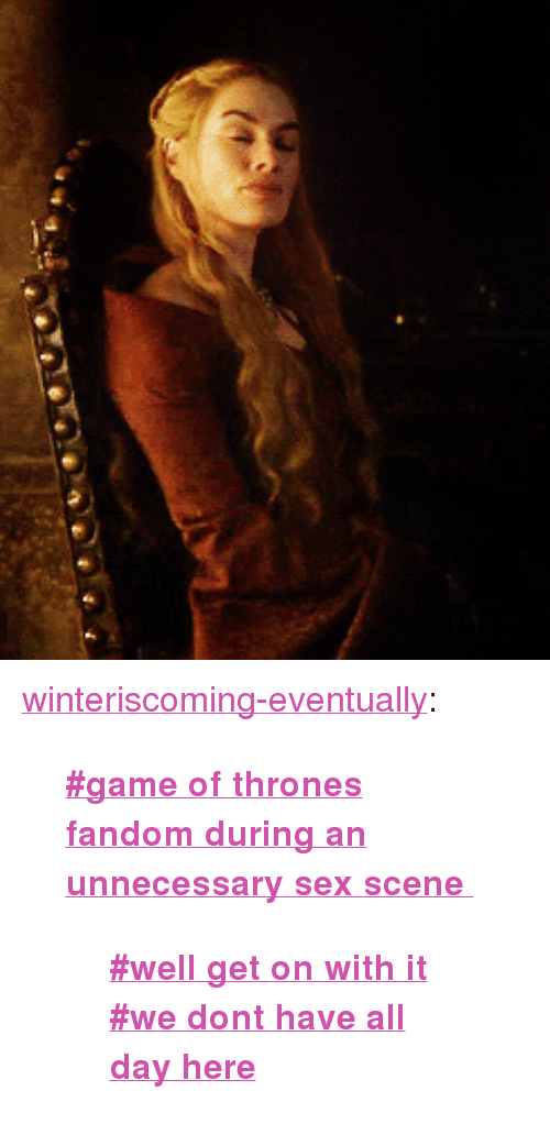 """Game of Thrones: <p><a class=""""tumblr_blog"""" href=""""http://winteriscoming-eventually.tumblr.com/post/48077730180/game-of-thrones-fandom-during-an-unnecessary-sex"""">winteriscoming-eventually</a>:</p> <blockquote> <p><strong><a href=""""http://f"""">#game of thrones fandom during an unnecessary sex scene</a></strong></p> <blockquote> <p><a href=""""http://f""""><strong>#well get on with it #we dont have all day here</strong></a></p> </blockquote> </blockquote>"""