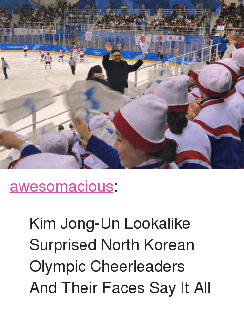 "cheerleaders: <p><a href=""http://awesomacious.tumblr.com/post/171075245635/kim-jong-un-lookalike-surprised-north-korean"" class=""tumblr_blog"">awesomacious</a>:</p>  <blockquote><p>Kim Jong-Un Lookalike Surprised North Korean Olympic Cheerleaders And Their Faces Say It All</p></blockquote>"
