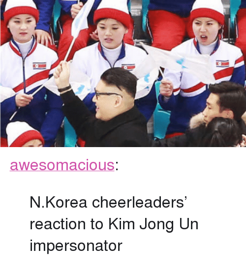 "cheerleaders: <p><a href=""http://awesomacious.tumblr.com/post/171104791286/nkorea-cheerleaders-reaction-to-kim-jong-un"" class=""tumblr_blog"">awesomacious</a>:</p>  <blockquote><p>N.Korea cheerleaders' reaction to Kim Jong Un impersonator</p></blockquote>"