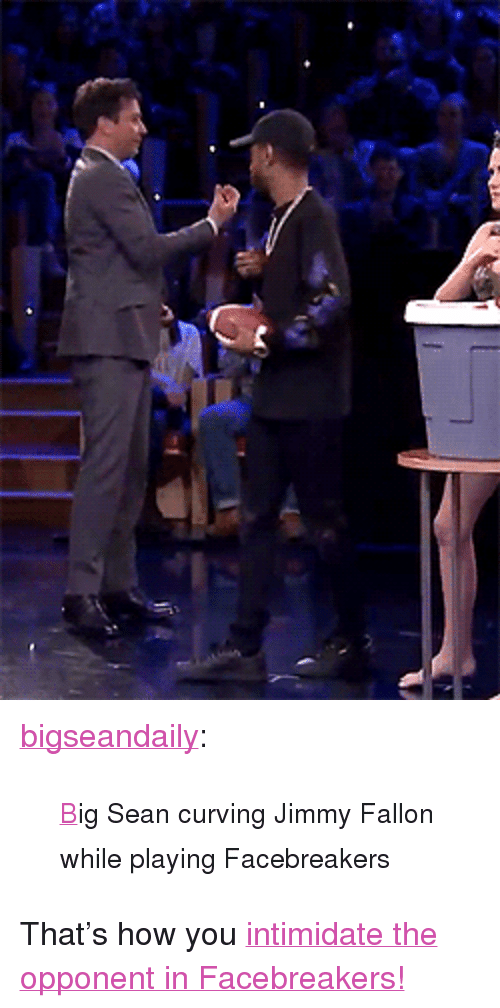 """Big Sean: <p><a href=""""http://bigseandaily.tumblr.com/post/156780032086/big-sean-curving-jimmy-fallon-while-playing"""" class=""""tumblr_blog"""" target=""""_blank"""">bigseandaily</a>:</p><blockquote><p><small><a href=""""https://www.youtube.com/watch?v=DfG447SqHFs&amp;t=177s"""" target=""""_blank"""">B</a>ig Sean curving Jimmy Fallon while playing Facebreakers</small></p></blockquote> <p>That's how you <a href=""""https://youtu.be/DfG447SqHFs"""" target=""""_blank"""">intimidate the opponent in Facebreakers!</a><br/></p>"""