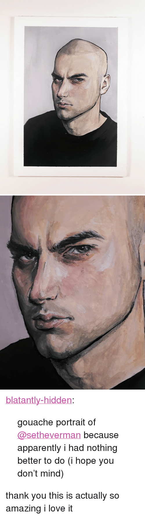 """so amazing: <p><a href=""""http://blatantly-hidden.tumblr.com/post/169281065359/gouache-portrait-of-setheverman-because"""" class=""""tumblr_blog"""">blatantly-hidden</a>:</p><blockquote><p>gouache portrait of <a class=""""tumblelog"""" href=""""https://tmblr.co/mBzwehFPuDrE1Hl_h5zPkgQ"""">@setheverman</a> because apparently i had nothing better to do  (i hope you don't mind)<br/></p></blockquote> <p>thank you this is actually so amazing i love it</p>"""