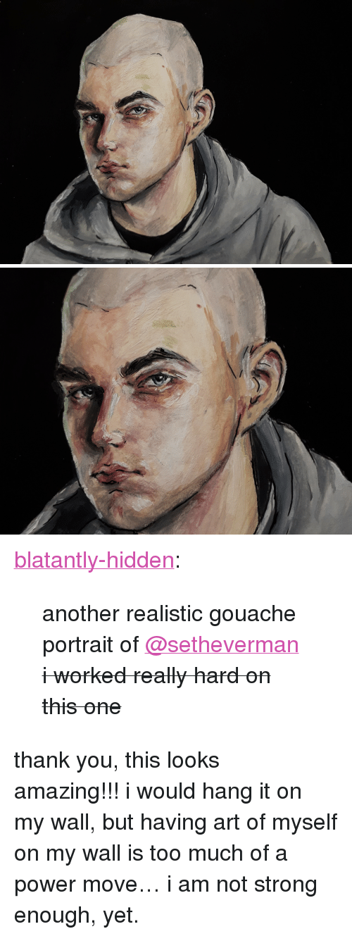 """Blatantly: <p><a href=""""http://blatantly-hidden.tumblr.com/post/171015467214/another-realistic-gouache-portrait-of-setheverman"""" class=""""tumblr_blog"""">blatantly-hidden</a>:</p><blockquote> <p>another realistic gouache portrait of <a href=""""https://tmblr.co/mBzwehFPuDrE1Hl_h5zPkgQ"""">@setheverman</a></p> <p><strike>i worked really hard on this one</strike><br/></p> </blockquote> <p>thank you, this looks amazing!!!i would hang it on my wall, but having art of myself on my wall is too much of a power move&hellip; i am not strong enough, yet.</p>"""