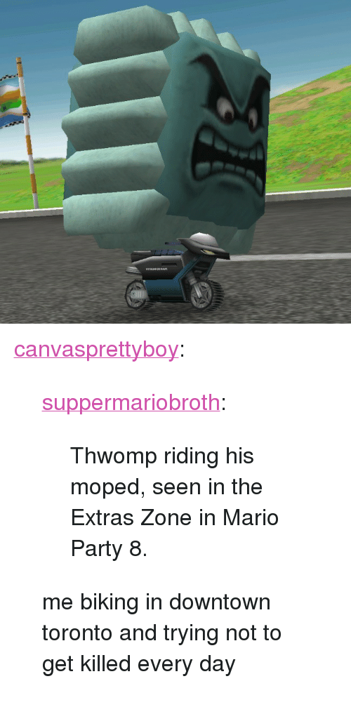 """mario party: <p><a href=""""http://canvasprettyboy.tumblr.com/post/156584578116/suppermariobroth-thwomp-riding-his-moped-seen"""" class=""""tumblr_blog"""">canvasprettyboy</a>:</p><blockquote> <p><a href=""""http://www.suppermariobroth.com/post/156579180380/thwomp-riding-his-moped-seen-in-the-extras-zone"""" class=""""tumblr_blog"""">suppermariobroth</a>:</p>  <blockquote><p>Thwomp riding his moped, seen in the Extras Zone in Mario Party 8.</p></blockquote>  <p>me biking in downtown toronto and trying not to get killed every day</p> </blockquote>"""