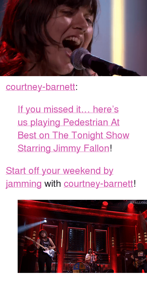 "The Tonight Show Starring Jimmy Fallon: <p><a href=""http://courtney-barnett.tumblr.com/post/121841204106/if-you-missed-it-heres-us-playing-pedestrian-at"" class=""tumblr_blog"" target=""_blank"">courtney-barnett</a>:</p>  <blockquote><p><a href=""http://www.nbc.com/the-tonight-show/segments/134466"" target=""_blank"">If you missed it… here's us playing Pedestrian At Best on </a><a href=""https://www.facebook.com/FallonTonight"" target=""_blank"">The Tonight Show Starring Jimmy Fallon</a>!</p></blockquote>  <p><a href=""http://www.nbc.com/the-tonight-show/segments/134466"" target=""_blank"">Start off your weekend by jamming</a> with <a class=""tumblelog"" href=""http://tmblr.co/mrmEJ_KIO_KPGf70alCSPOg"" target=""_blank"">courtney-barnett</a>!</p><figure class=""tmblr-full"" data-orig-height=""248"" data-orig-width=""500""><img src=""https://78.media.tumblr.com/ffcdd9a7ddc6017d4236e518e736e05a/tumblr_inline_nq7nh2Trav1qgt12i_500.gif"" data-orig-height=""248"" data-orig-width=""500""/></figure>"