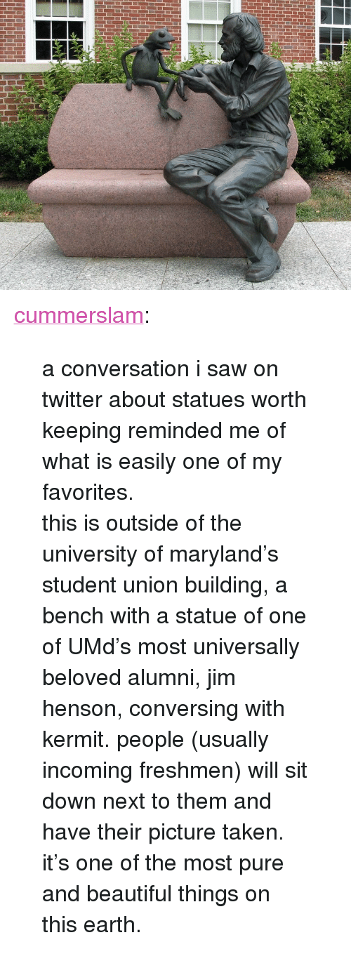 """conversing: <p><a href=""""http://cummerslam.tumblr.com/post/164322771314/a-conversation-i-saw-on-twitter-about-statues"""" class=""""tumblr_blog"""">cummerslam</a>:</p><blockquote> <p>a conversation i saw on twitter about statues worth keeping reminded me of what is easily one of my favorites. </p>  <p>this is outside of the university of maryland's student union building, a bench with a statue of one of UMd's most universally beloved alumni, jim henson, conversing with kermit. people (usually incoming freshmen) will sit down next to them and have their picture taken. it's one of the most pure and beautiful things on this earth.</p> </blockquote>"""