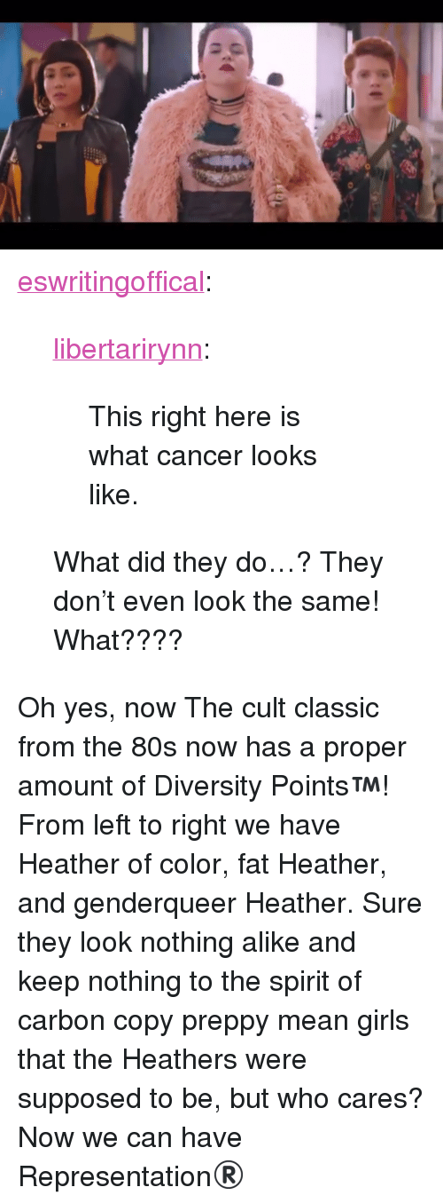 """genderqueer: <p><a href=""""http://eswritingoffical.tumblr.com/post/164810265512/libertarirynn-this-right-here-is-what-cancer"""" class=""""tumblr_blog"""">eswritingoffical</a>:</p><blockquote> <p><a href=""""https://libertarirynn.tumblr.com/post/164808366654/this-right-here-is-what-cancer-looks-like"""" class=""""tumblr_blog"""">libertarirynn</a>:</p>  <blockquote><p>This right here is what cancer looks like.</p></blockquote>  <p>What did they do…? They don't even look the same! What????</p> </blockquote> <p>Oh yes, now The cult classic from the 80s now has a proper amount of Diversity Points™! From left to right we have Heather of color, fat Heather, and genderqueer Heather. Sure they look nothing alike and keep nothing to the spirit of carbon copy preppy mean girls that the Heathers were supposed to be, but who cares? Now we can have</p> <p class=""""npf_quirky""""> Representation® </p>"""