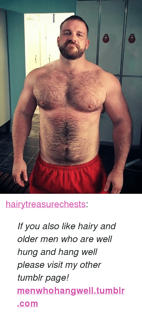 """Older Men: <p><a href=""""http://hairytreasurechests.tumblr.com/post/163671215819/if-you-also-like-hairy-and-older-men-who-are-well"""" class=""""tumblr_blog"""">hairytreasurechests</a>:</p>  <blockquote><p><i>If you also like hairy and older men who are well hung and hang well please visit my other tumblr page!</i> <br/></p><p><a href=""""http://menwhohangwell.tumblr.com""""><b>menwhohangwell.tumblr.com</b></a></p></blockquote>"""