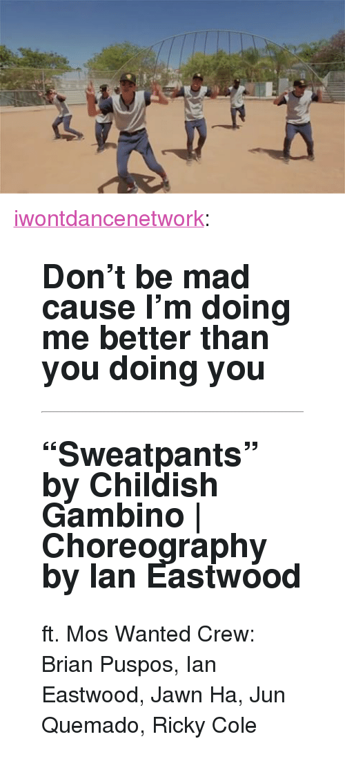 """Choreography: <p><a href=""""http://iwontdance.com/post/160891900059/dont-be-mad-cause-im-doing-me-better-than-you"""" class=""""tumblr_blog"""">iwontdancenetwork</a>:</p><blockquote> <h2><b> Don't be mad cause I'm doing me better than you doing you  </b></h2> <hr><h2>""""Sweatpants"""" by Childish Gambino   Choreography by Ian Eastwood <br/></h2> <p>ft. Mos Wanted Crew: Brian Puspos, Ian Eastwood, Jawn Ha, Jun Quemado, Ricky Cole</p> </blockquote>"""