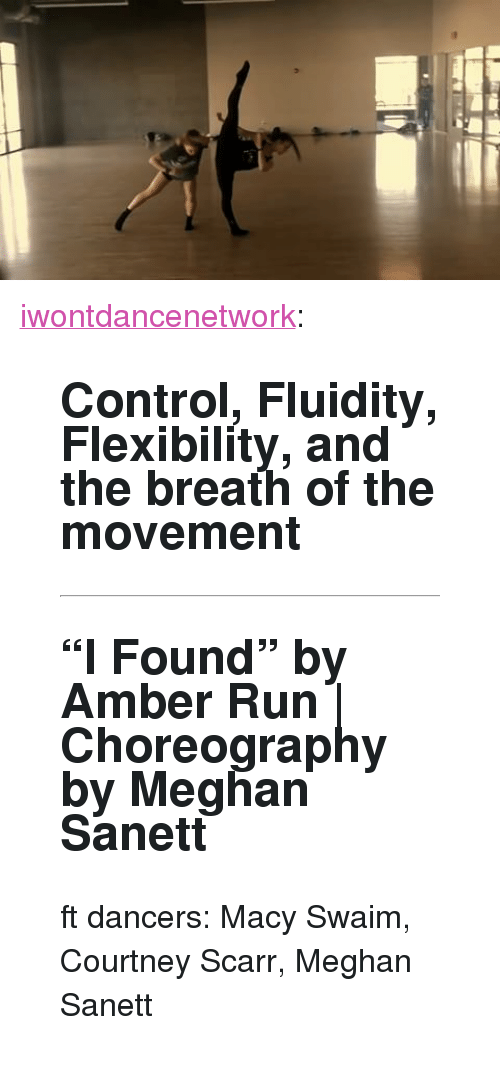 """Choreography: <p><a href=""""http://iwontdance.com/post/161117212024/control-fluidity-flexibility-and-the-breath-of"""" class=""""tumblr_blog"""">iwontdancenetwork</a>:</p><blockquote> <h2> <b>Control, Fluidity, Flexibility, and the breath of the movement</b><br/></h2> <hr><h2> <b> </b>""""I Found"""" by Amber Run    Choreography by Meghan Sanett</h2> <p>ft dancers: Macy Swaim, Courtney Scarr, Meghan Sanett<br/></p> </blockquote>"""