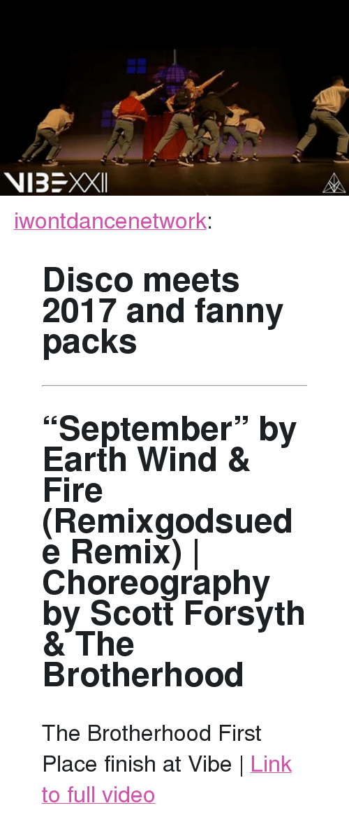 """Choreography: <p><a href=""""http://iwontdance.com/post/161229894309/disco-meets-2017-and-fanny-packs-september-by"""" class=""""tumblr_blog"""">iwontdancenetwork</a>:</p><blockquote> <h2> <b>Disco meets 2017 and fanny packs </b><br/></h2> <hr><h2>""""September"""" by Earth Wind &amp; Fire (Remixgodsuede   Remix)   Choreography by Scott Forsyth &amp; The Brotherhood <br/></h2> <p>The Brotherhood First Place finish at Vibe   <a href=""""http://t.umblr.com/redirect?z=https%3A%2F%2Fwww.youtube.com%2Fwatch%3Fv%3DZMBrudn-PhM&amp;t=ZDY1MDA5M2I0Y2EwY2Q5NDZmOGRiODkzYmZhNjNkYzkyZThlNmQ2OSxCRTVySVpWUg%3D%3D&amp;b=t%3AQlvCAR03eosrnfPwtM1Bsw&amp;p=http%3A%2F%2Fiwontdance.com%2Fpost%2F157599037329%2Fbringing-that-nerd-swagger-laffy-taffy-by-d4l&amp;m=1"""">Link to full video</a><br/></p> </blockquote>"""