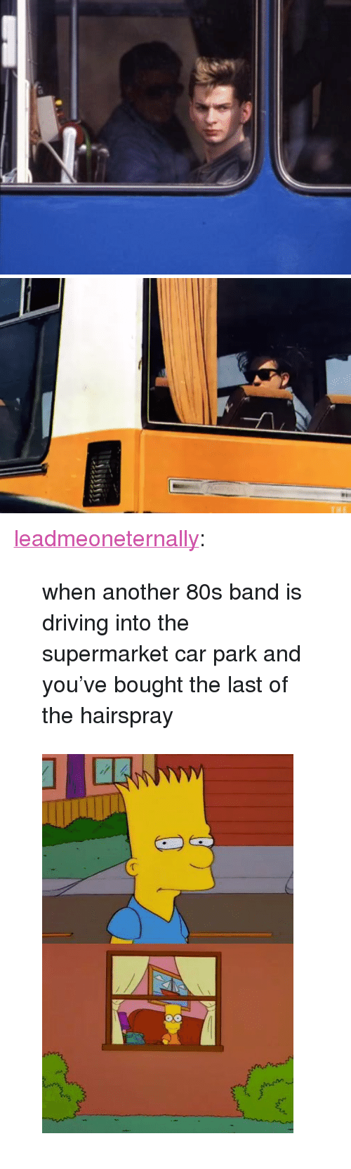 """hairspray: <p><a href=""""http://leadmeoneternally.tumblr.com/post/163501705947/when-another-80s-band-is-driving-into-the"""" class=""""tumblr_blog"""">leadmeoneternally</a>:</p> <blockquote><p>when another 80s band is driving into the supermarket car park and you've bought the last of the hairspray</p></blockquote> <figure class=""""tmblr-full"""" data-orig-height=""""540"""" data-orig-width=""""358""""><img src=""""https://78.media.tumblr.com/547f6d09b9a2b4a3666fcb4cb4251a67/tumblr_inline_otu0q2BWBs1sj7sh5_540.jpg"""" data-orig-height=""""540"""" data-orig-width=""""358""""/></figure>"""
