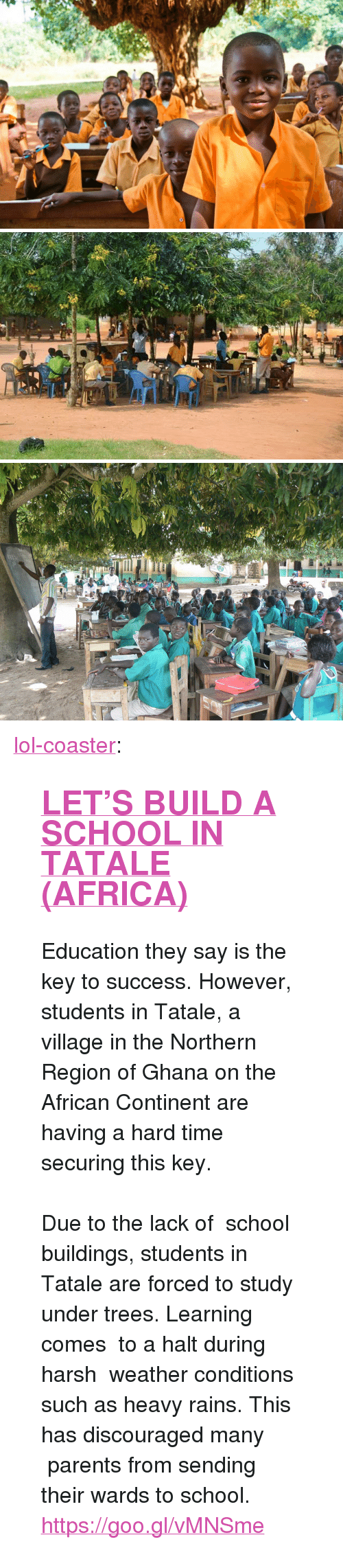 """key to success: <p><a href=""""http://lol-coaster.tumblr.com/post/154439636752/lets-build-a-school-in-tatale-africa"""" class=""""tumblr_blog"""">lol-coaster</a>:</p><blockquote> <h2><a href=""""https://goo.gl/vMNSme"""">  LET'S BUILD A SCHOOL IN TATALE (AFRICA)</a></h2> <p>  Education they say is the key to success. However, students in Tatale, a village in the Northern Region of Ghana on the African Continent are having a hard time securing this key.<br/><br/>Due to the lack of school buildings, students in Tatale are forced to study under trees. Learning comes to a halt during harsh weather conditions such as heavy rains. This has discouraged many parents from sending their wards to school.   <br/></p> <p><a href=""""https://goo.gl/vMNSme"""">https://goo.gl/vMNSme</a><br/></p> </blockquote>"""